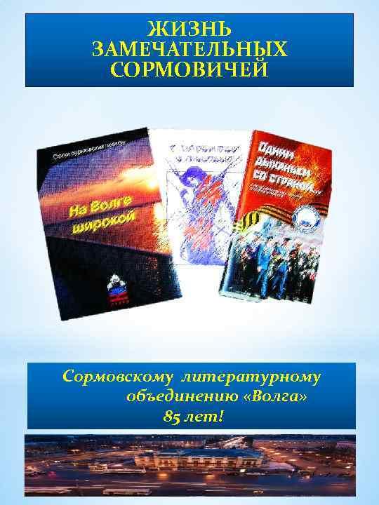 ЖИЗНЬ ЗАМЕЧАТЕЛЬНЫХ СОРМОВИЧЕЙ Сормовскому литературному объединению «Волга» 85 лет!