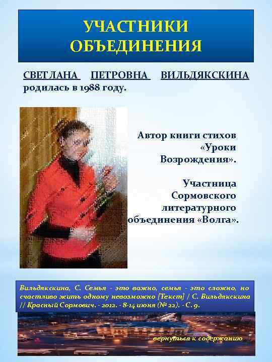 УЧАСТНИКИ ОБЪЕДИНЕНИЯ СВЕТЛАНА ПЕТРОВНА родилась в 1988 году. ВИЛЬДЯКСКИНА Автор книги стихов «Уроки Возрождения»