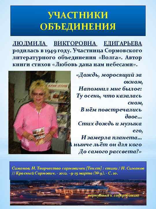УЧАСТНИКИ ОБЪЕДИНЕНИЯ ЛЮДМИЛА ВИКТОРОВНА ЕДИГАРЬЕВА родилась в 1949 году. Участница Сормовского литературного объединения «Волга»