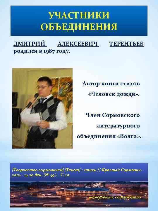 УЧАСТНИКИ ОБЪЕДИНЕНИЯ ДМИТРИЙ АЛЕКСЕЕВИЧ родился в 1987 году. ТЕРЕНТЬЕВ Автор книги стихов «Человек дождя»