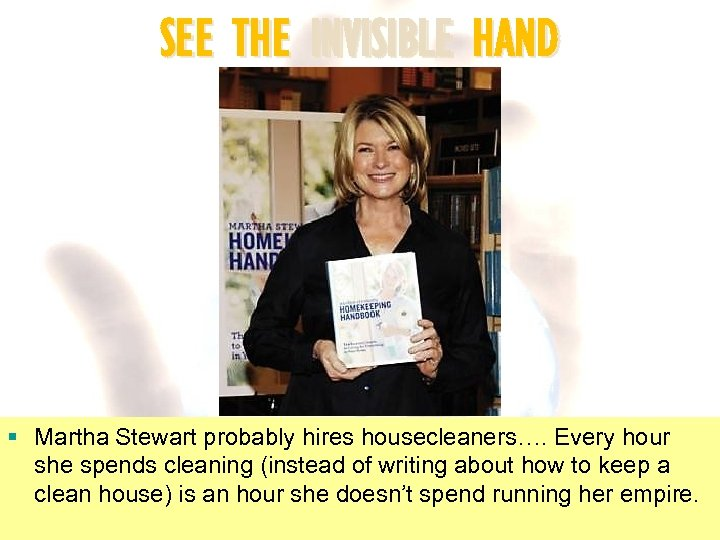 SEE THE INVISIBLE HAND § Martha Stewart probably hires housecleaners…. Every hour she spends