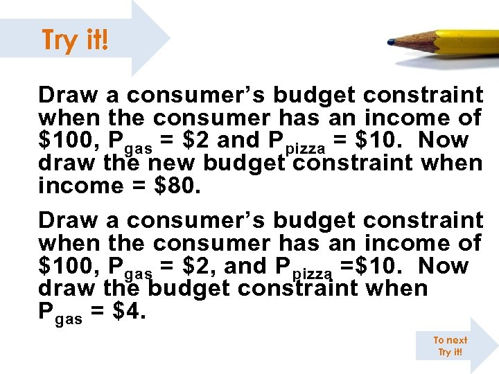 Try it! Draw a consumer's budget constraint when the consumer has an income of