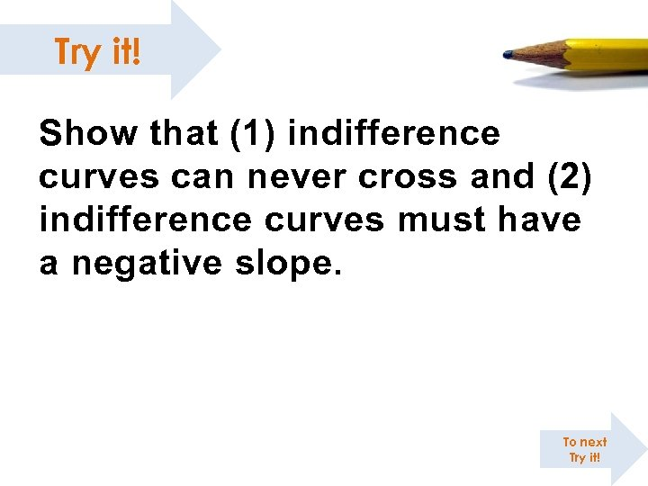 Try it! Show that (1) indifference curves can never cross and (2) indifference curves