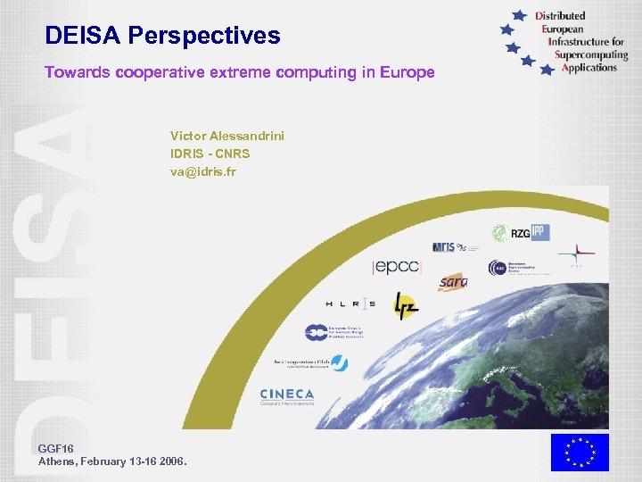 DEISA Perspectives Towards cooperative extreme computing in Europe Victor Alessandrini IDRIS - CNRS va@idris.