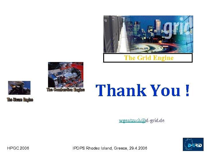 The Grid Engine Thank You ! wgentzsch@d-grid. de HPGC 2006 IPDPS Rhodes Island, Greece,