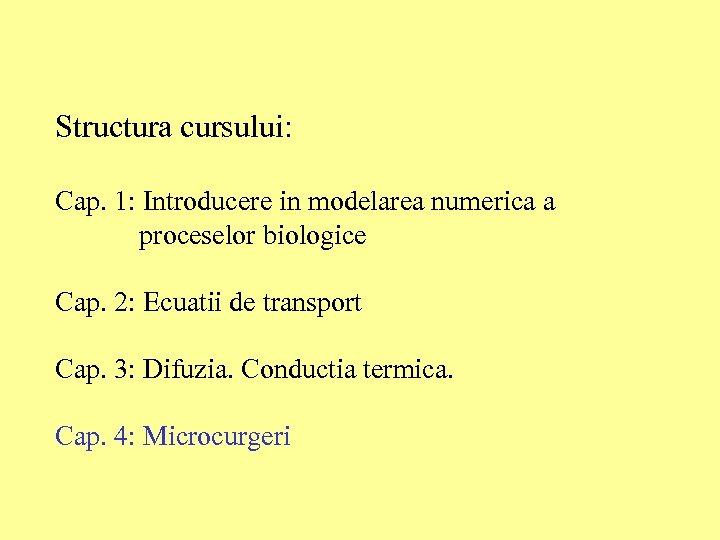 Structura cursului: Cap. 1: Introducere in modelarea numerica a proceselor biologice Cap. 2: Ecuatii
