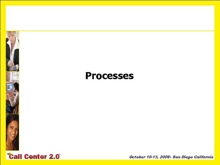 Processes October 10 -13, 2006 • San Diego California