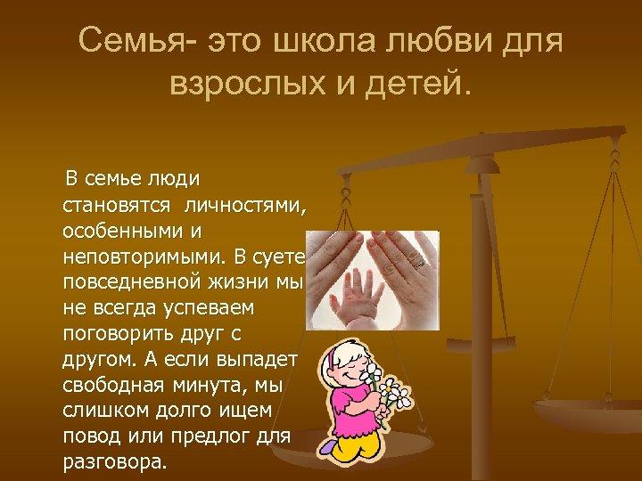 Семья- это школа любви для взрослых и детей. В семье люди становятся личностями, особенными