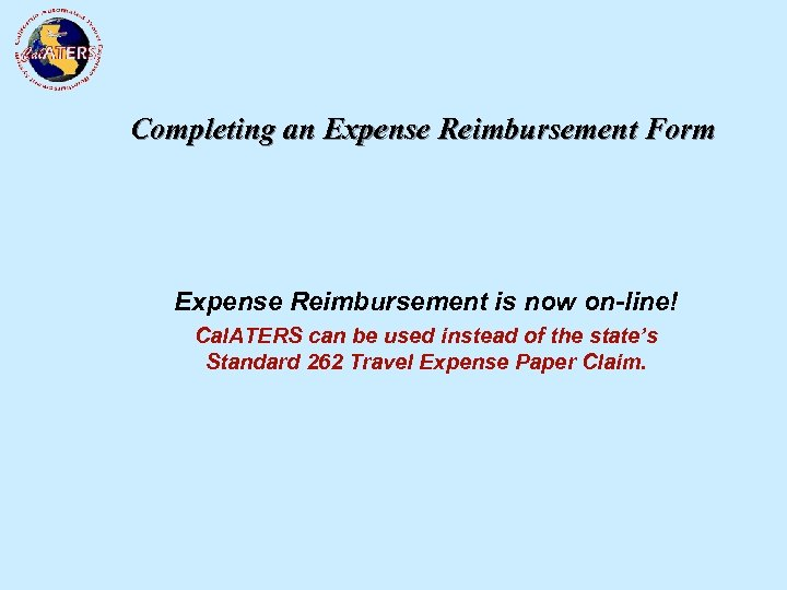 Completing an Expense Reimbursement Form Expense Reimbursement is now on-line! Cal. ATERS can be