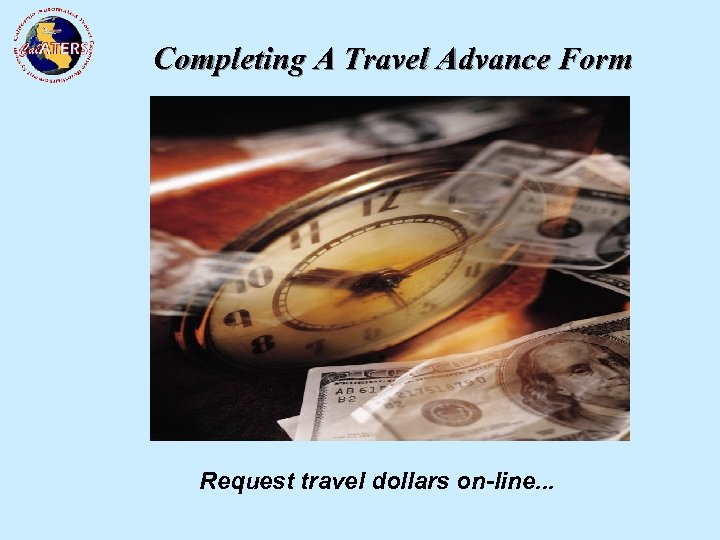 Completing A Travel Advance Form Request travel dollars on-line. . .
