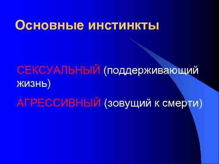 Основные инстинкты СЕКСУАЛЬНЫЙ (поддерживающий жизнь) АГРЕССИВНЫЙ (зовущий к смерти)