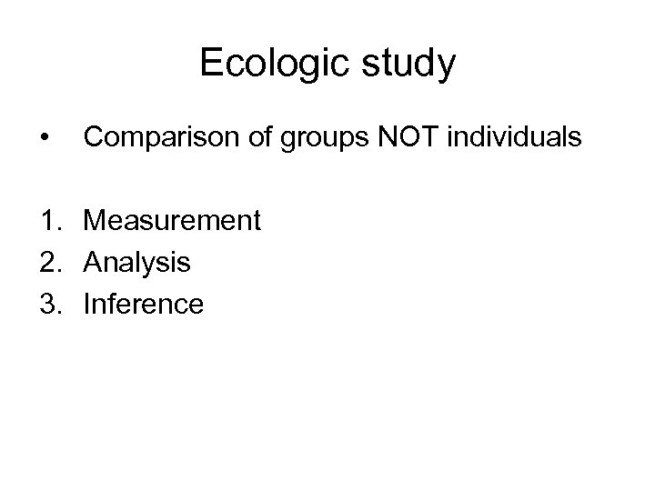 Ecologic study • Comparison of groups NOT individuals 1. Measurement 2. Analysis 3. Inference