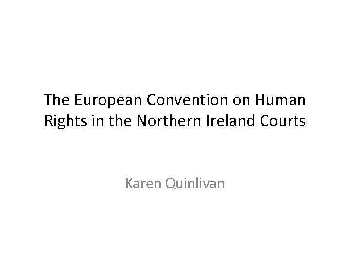 The European Convention on Human Rights in the Northern Ireland Courts Karen Quinlivan