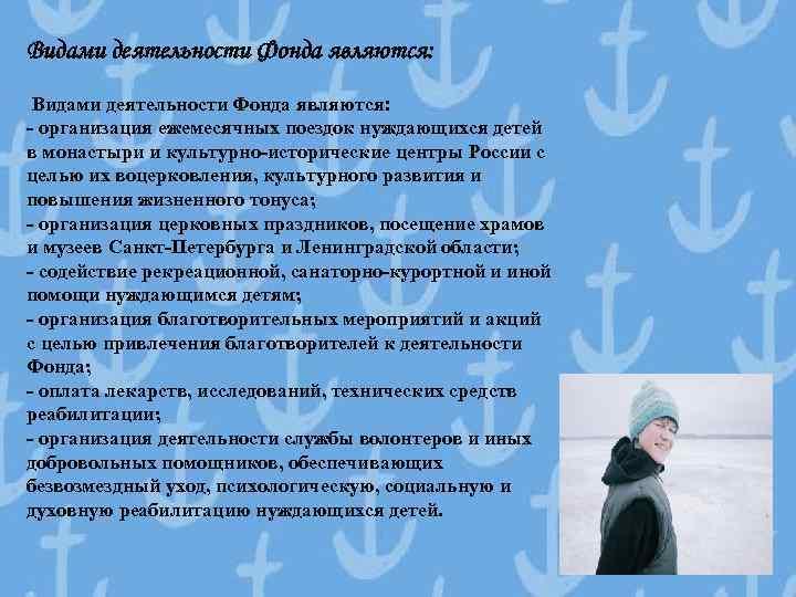 Видами деятельности Фонда являются: - организация ежемесячных поездок нуждающихся детей в монастыри и культурно-исторические