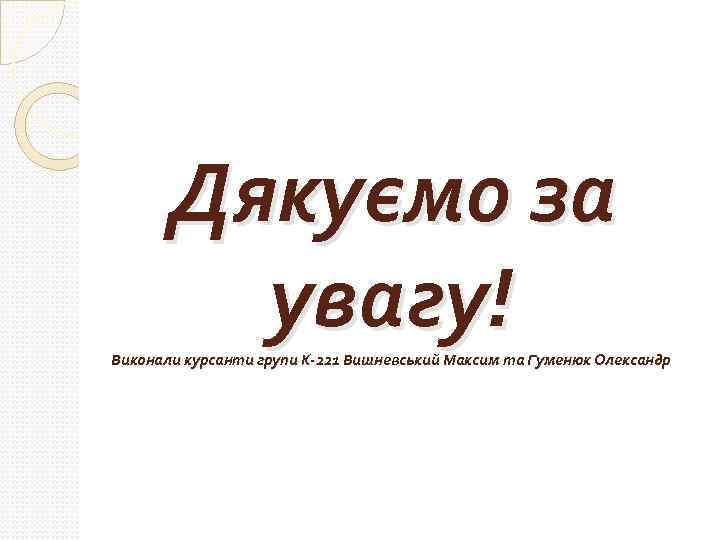 Дякуємо за увагу! Виконали курсанти групи К-221 Вишневський Максим та Гуменюк Олександр
