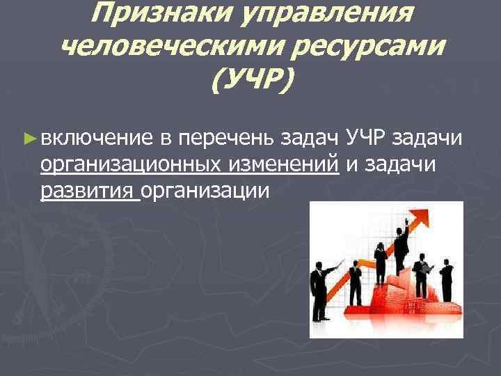 Признаки управления человеческими ресурсами (УЧР) ► включение в перечень задач УЧР задачи организационных изменений