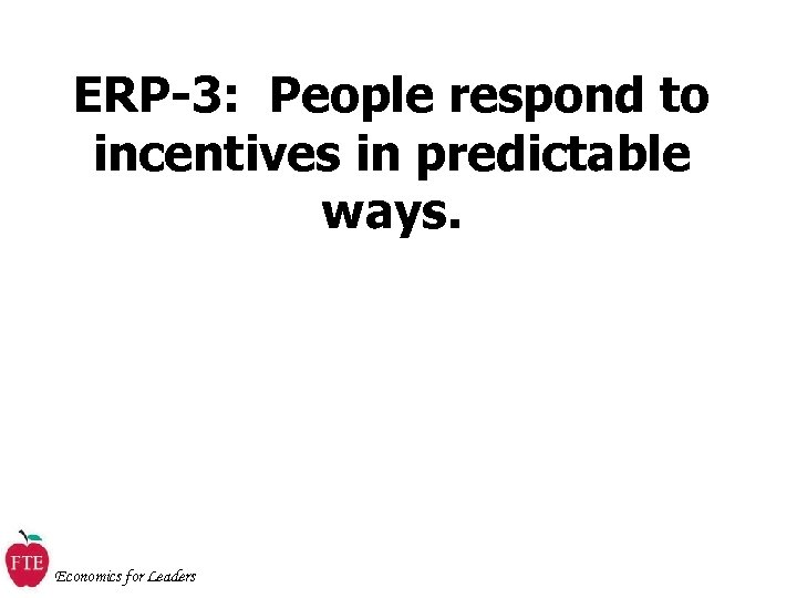 ERP-3: People respond to incentives in predictable ways. Economics for Leaders