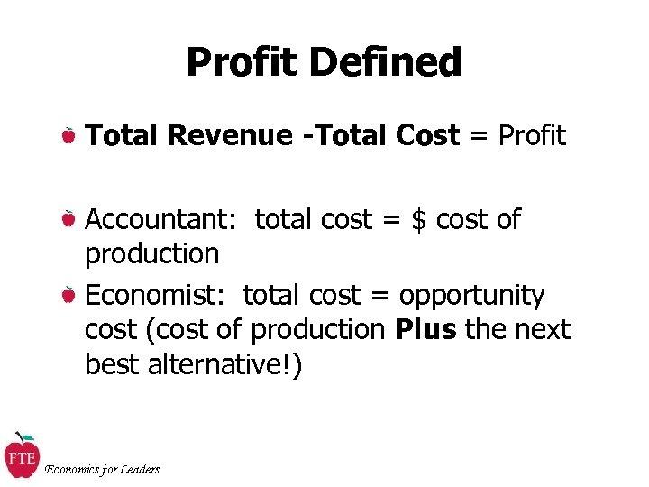 Profit Defined Total Revenue -Total Cost = Profit Accountant: total cost = $ cost