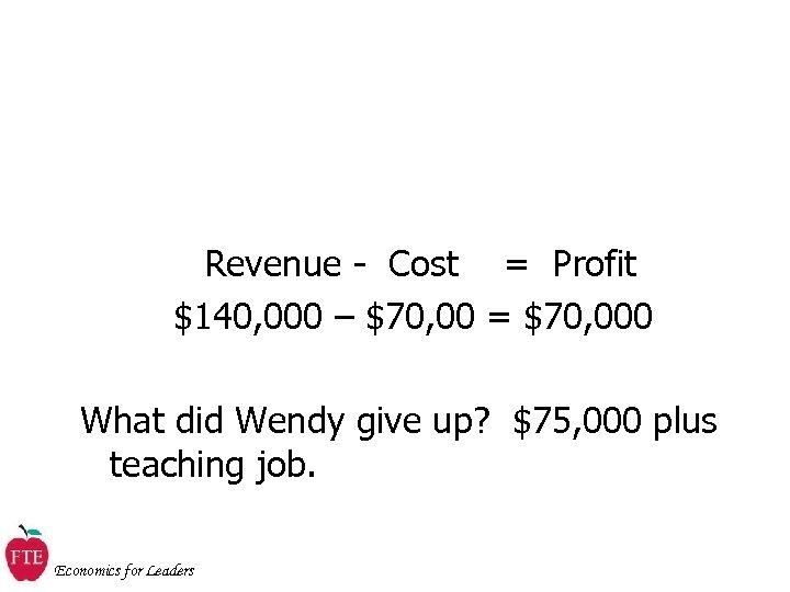 Revenue - Cost = Profit $140, 000 – $70, 00 = $70, 000 What