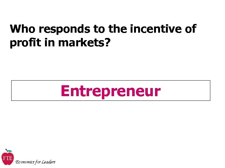 Who responds to the incentive of profit in markets? Entrepreneur Economics for Leaders