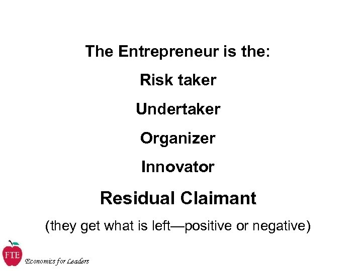 The Entrepreneur is the: Risk taker Undertaker Organizer Innovator Residual Claimant (they get what