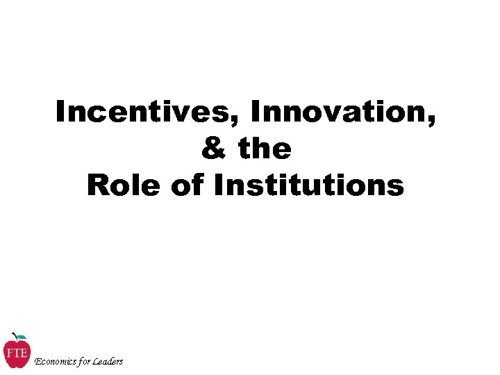 Incentives, Innovation, & the Role of Institutions Economics for Leaders