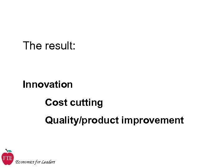 The result: Innovation Cost cutting Quality/product improvement Economics for Leaders