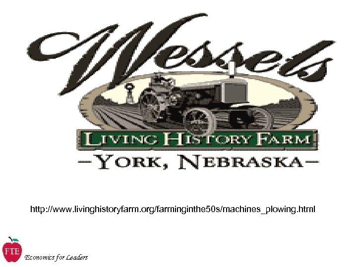 http: //www. livinghistoryfarm. org/farminginthe 50 s/machines_plowing. html Economics for Leaders
