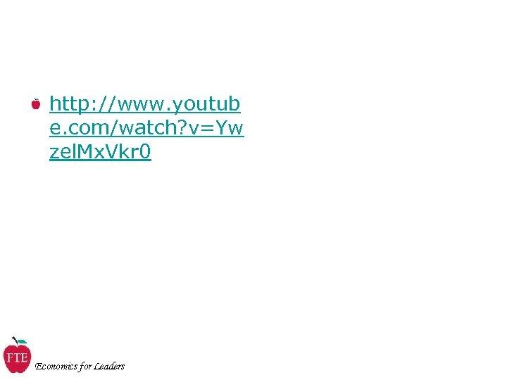 http: //www. youtub e. com/watch? v=Yw zel. Mx. Vkr 0 Economics for Leaders