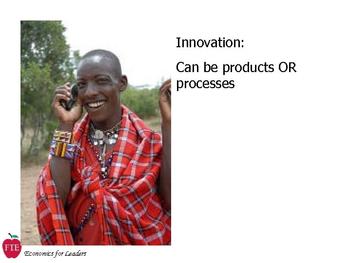 Innovation: Can be products OR processes Economics for Leaders