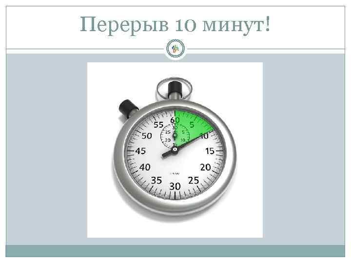 Перерыв 10 минут!