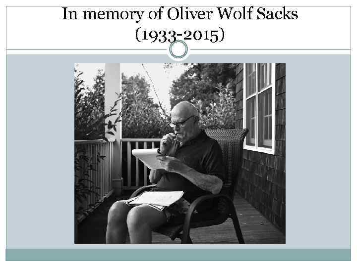In memory of Oliver Wolf Sacks (1933 -2015)