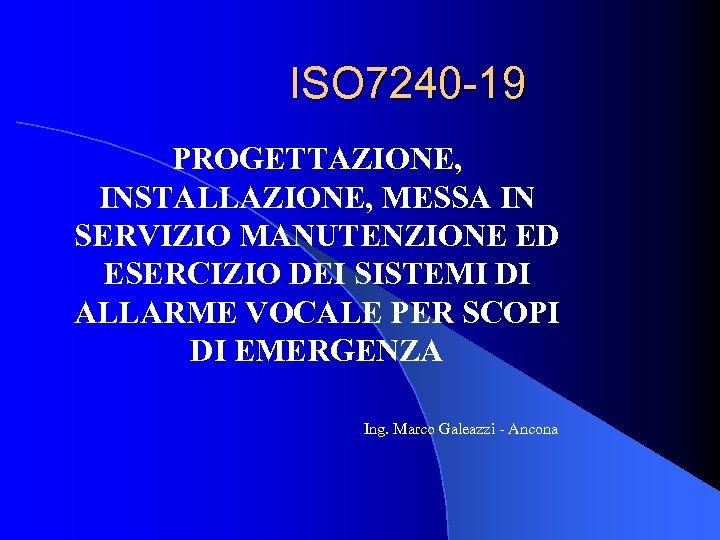 ISO 7240 -19 PROGETTAZIONE, INSTALLAZIONE, MESSA IN SERVIZIO MANUTENZIONE ED ESERCIZIO DEI SISTEMI DI