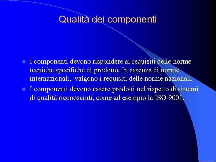Qualità dei componenti I componenti devono rispondere ai requisiti delle norme tecniche specifiche di