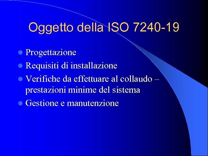 Oggetto della ISO 7240 -19 l Progettazione l Requisiti di installazione l Verifiche da