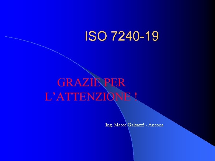 ISO 7240 -19 GRAZIE PER L'ATTENZIONE ! Ing. Marco Galeazzi - Ancona