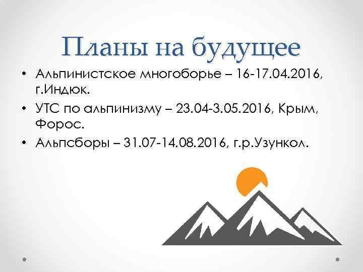 Планы на будущее • Альпинистское многоборье – 16 -17. 04. 2016, г. Индюк. •