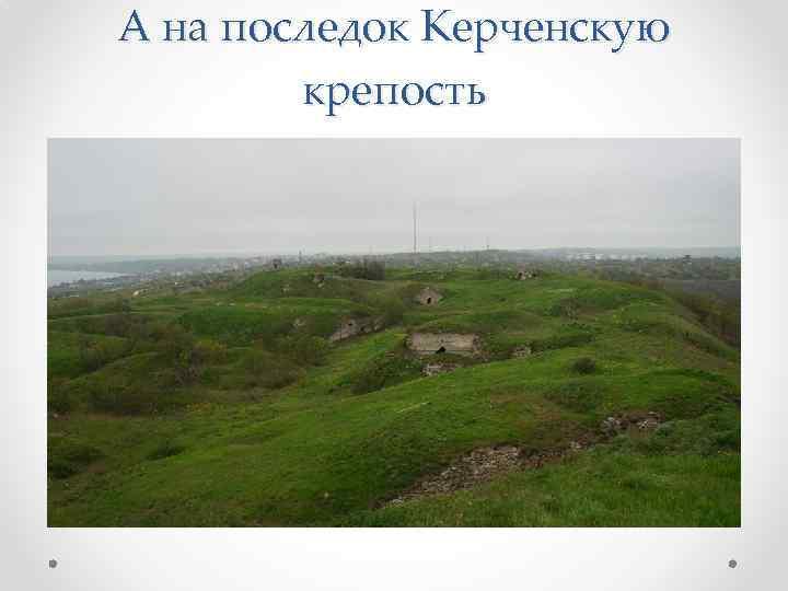 А на последок Керченскую крепость
