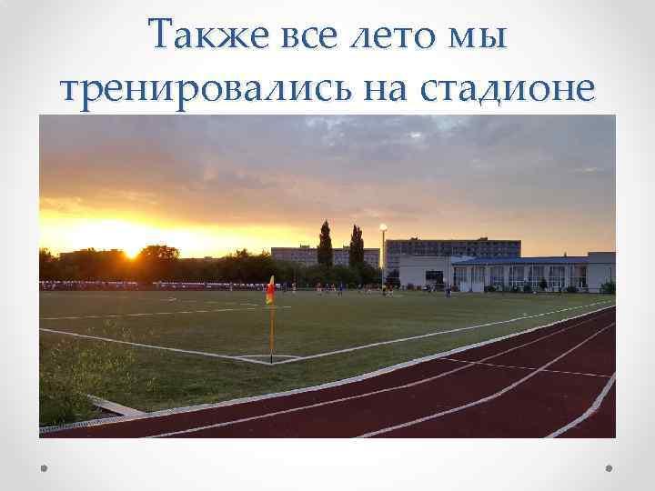 Также все лето мы тренировались на стадионе