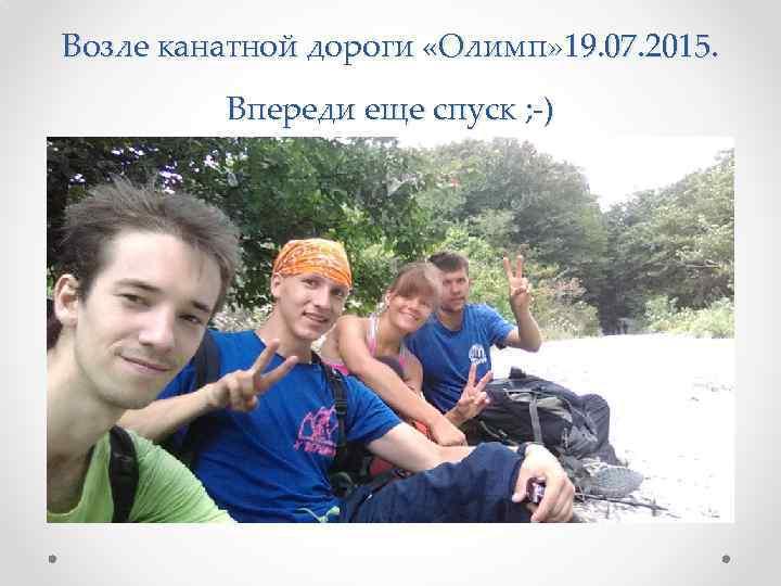 Возле канатной дороги «Олимп» 19. 07. 2015. Впереди еще спуск ; -)