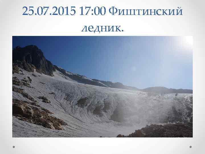 25. 07. 2015 17: 00 Фиштинский ледник.