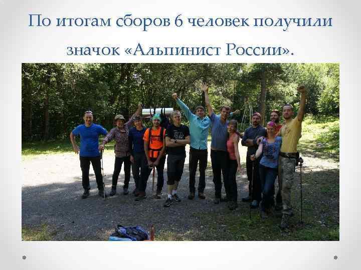 По итогам сборов 6 человек получили значок «Альпинист России» .