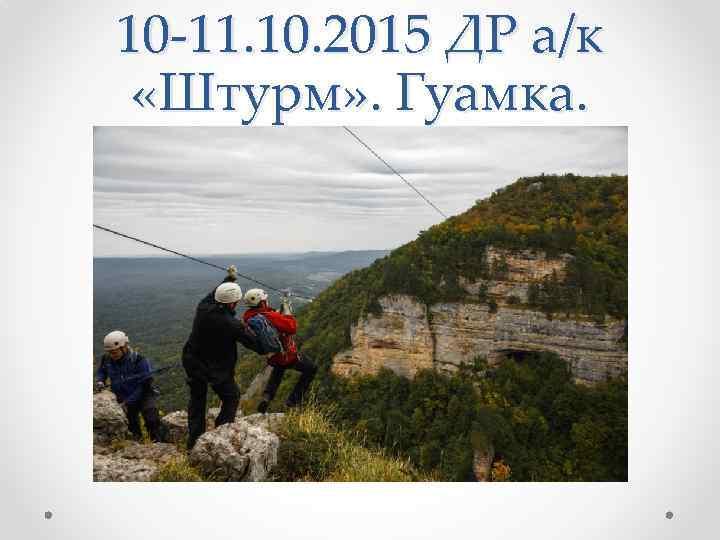 10 -11. 10. 2015 ДР а/к «Штурм» . Гуамка.