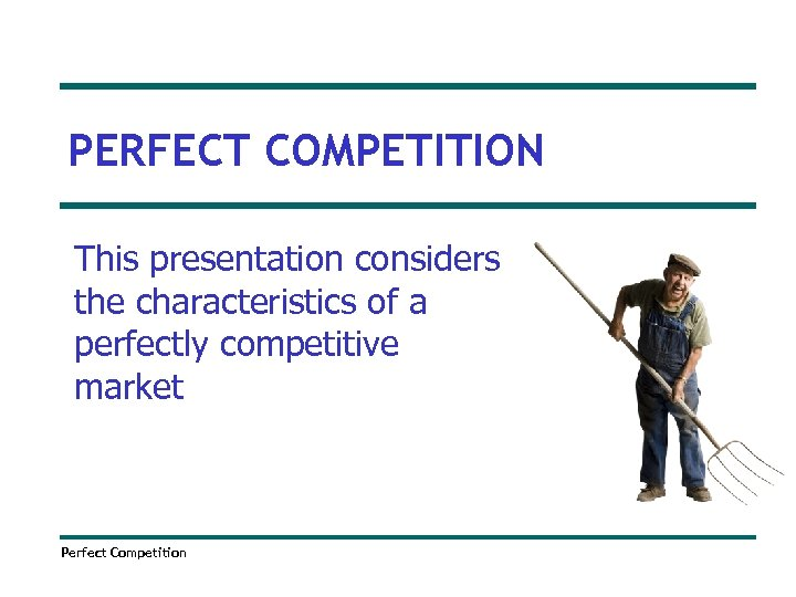 PERFECT COMPETITION This presentation considers the characteristics of a perfectly competitive market Perfect Competition