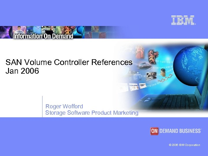 SAN Volume Controller References Jan 2006 Roger Wofford Storage Software Product Marketing © 2006