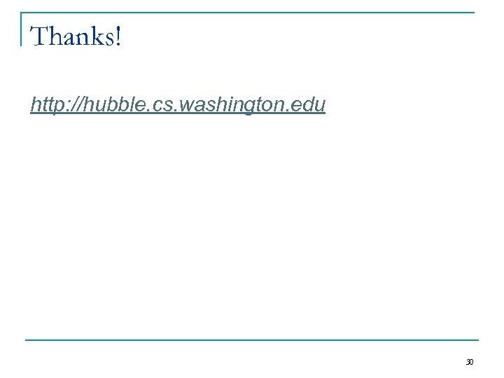 Thanks! http: //hubble. cs. washington. edu 30
