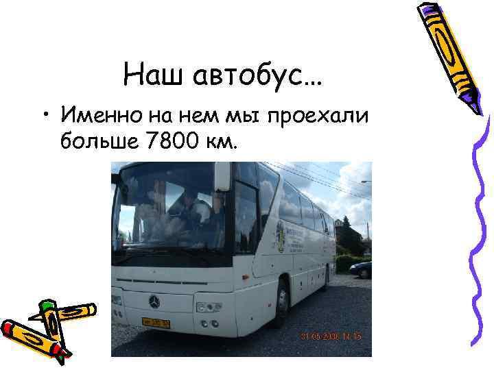 Наш автобус… • Именно на нем мы проехали больше 7800 км.