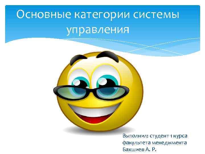 Основные категории системы управления Выполнил: студент 1 курса факультета менеджмента Бахшиев А. Р.