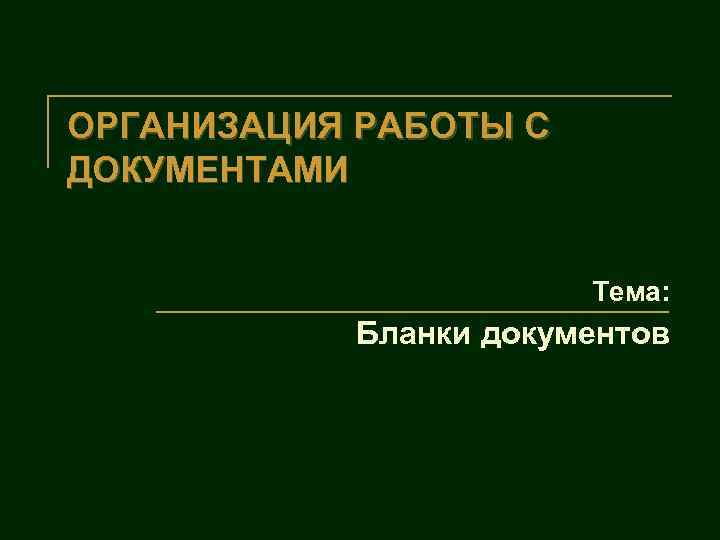 ОРГАНИЗАЦИЯ РАБОТЫ С ДОКУМЕНТАМИ Тема: Бланки документов