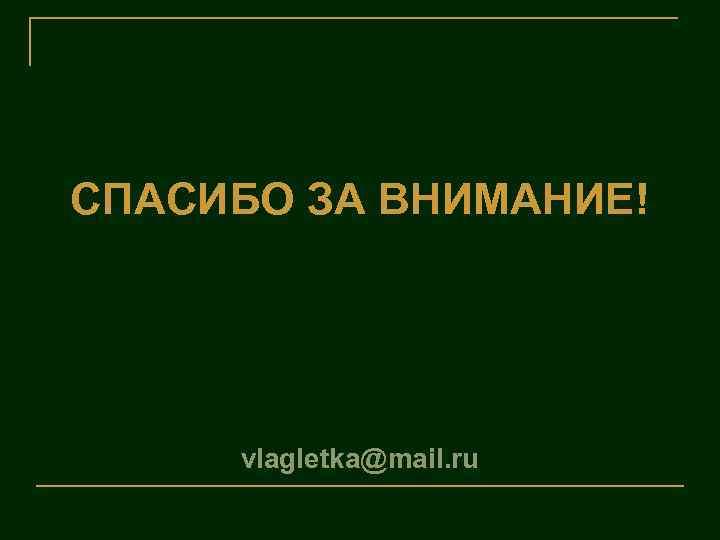 СПАСИБО ЗА ВНИМАНИЕ! vlagletka@mail. ru